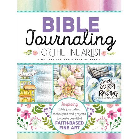 Bible Journaling for the Fine Artist : Inspiring Bible journaling techniques and projects to create beautiful faith-based fine -
