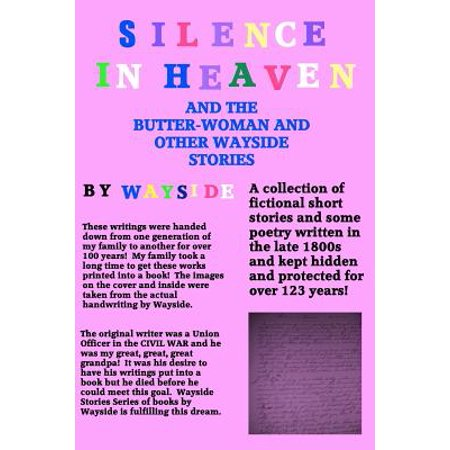 Silence in Heaven and the Butter-Woman and Other Wayside Stories : A Collection of Wayside Stories and Poetry Written by Wayside Written in the Late 1800s and Kept Safe and Hidden by My Family for Over 100 (Examples Of Stories Written By 11 Year Olds)