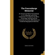 The Fauconberge Memorial : An Account of Henry Fauconberge, LL.D. of Beccles, and of the Endowment Provided by His Will to Encourage Learning and the Instruction of Youth, with Notes and Incidental Biographical Sketches