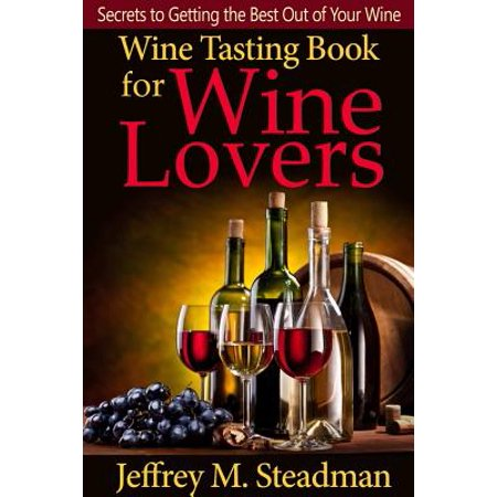 Wine Tasting Book for Wine Lovers: Secrets to Getting the Best Out of Your