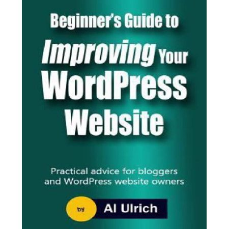 Beginners Guide To Improving Your Wordpress Website  Practical Advice For Bloggers And Wordpress Website Owners