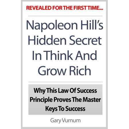 Napoleon Hill's Hidden Secret In Think And Grow Rich: Why This Law Of Success Principle Proves The Master Keys To Success - (Think And Grow Rich Secret Golden Rule)