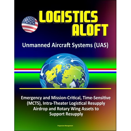 Resupply Kit (Logistics Aloft - Unmanned Aircraft Systems (UAS), Emergency and Mission-Critical, Time-Sensitive (MCTS), Intra-Theater Logistical Resupply, Airdrop and Rotary Wing Assets to Support Resupply - eBook)