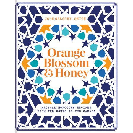 Orange Blossom & Honey : Magical Moroccan Recipes from the Souks to the