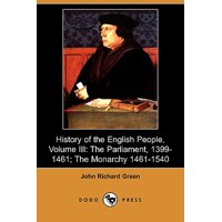 History of the English People, Volume III : The Parliament, 1399-1461; The Monarchy 1461-1540 (Dodo Press)