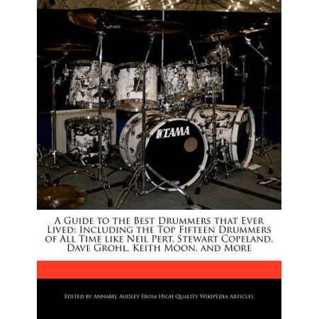 A Guide to the Best Drummers That Ever Lived: Including the Top Fifteen Drummers of All Time Like Neil Pert,... by