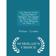 An Answer to Sir Thomas More's Dialogue : The Supper of the Lord After the True Meaning of John VI - Scholar's Choice Edition