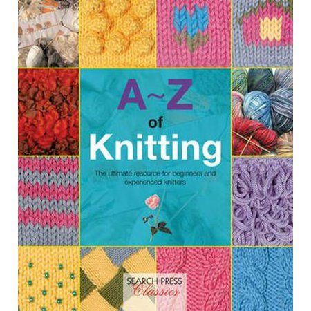 A-Z of Knitting: The Ultimate Guide for the Beginner Through to the Advanced Knitter (A-Z of Needlecraft) (Knifty Knitter Stitches)