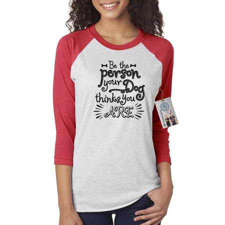 Be the Person Your Dog Thinks You Are Womens 3/4 Raglan Sleeve T-Shirt