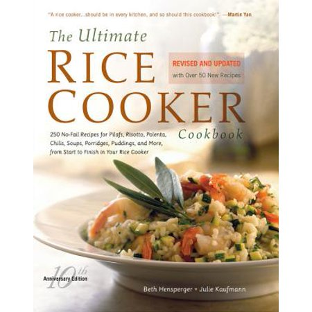 The Ultimate Rice Cooker Cookbook : 250 No-Fail Recipes for Pilafs, Risottos, Polenta, Chilis, Soups, Porridges, Puddings, and More, from Start to Finish in Your Rice
