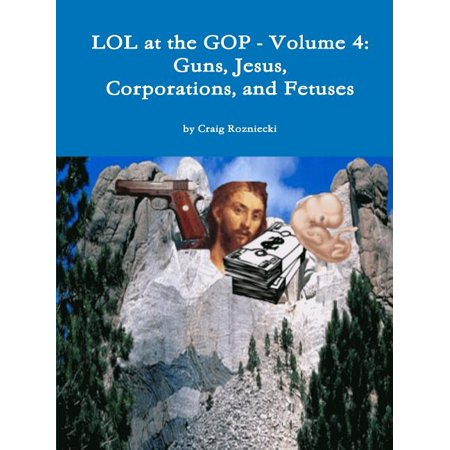 Lol at the GOP - Volume 4 : Guns, Jesus, Corporations, and Fetuses