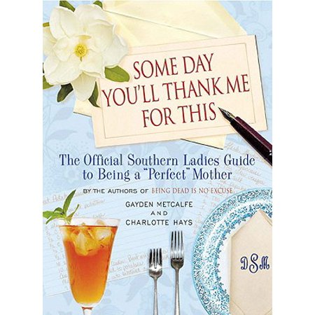 Some Day You'll Thank Me for This : The Official Southern Ladies' Guide to Being a