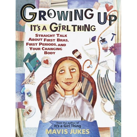 Growing Up: It's a Girl Thing : Straight Talk about First Bras, First Periods, and Your Changing