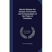 Martin Behaim the German Astronomer and Cosmographer of the Times of Columbus
