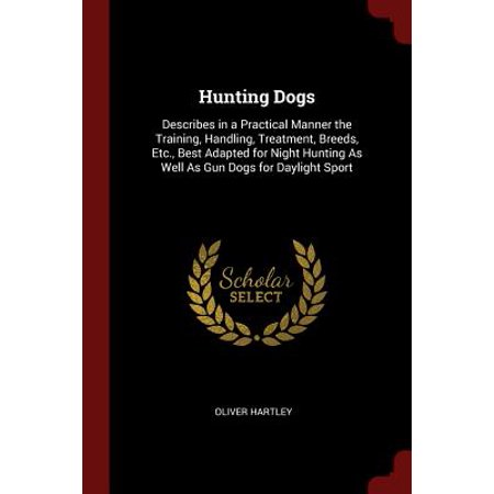 Hunting Dogs : Describes in a Practical Manner the Training, Handling, Treatment, Breeds, Etc., Best Adapted for Night Hunting as Well as Gun Dogs for Daylight
