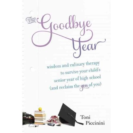 The Goodbye Year  Wisdom And Culinary Therapy To Survive Your Childs Senior Year Of High School  And Reclaim The You Of You  A Month By Month Guide With Recipes