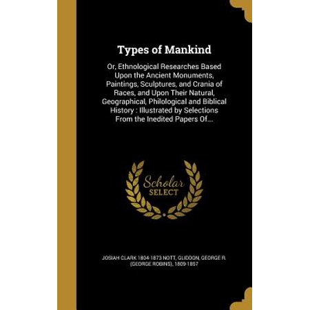 Types of Mankind : Or, Ethnological Researches Based Upon the Ancient Monuments, Paintings, Sculptures, and Crania of Races, and Upon Their Natural, Geographical, Philological and Biblical History: Illustrated by Selections from the Inedited Papers