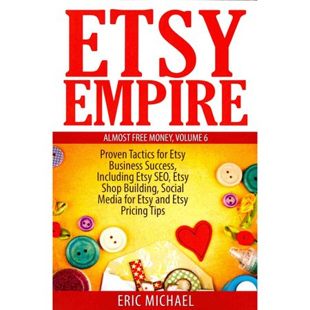 Etsy Empire  Proven Tactics For Your Etsy Business Success  Including Etsy Seo  Etsy Shop Building  Social Media For Etsy And Etsy Pricing Tips