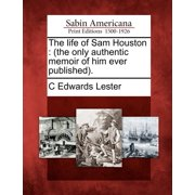 The Life of Sam Houston : (The Only Authentic Memoir of Him Ever Published).