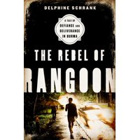 The Rebel of Rangoon : A Tale of Defiance and Deliverance in Burma