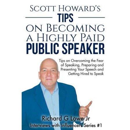 Scott Howard's Tips on Becoming a Highly Paid Public Speaker : Tips on Overcoming the Fear of Speaking, Preparing and Presenting Your Speech and Getting Hired to