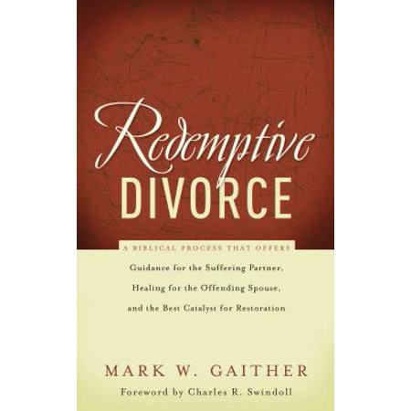 Redemptive Divorce : A Biblical Process That Offers Guidance for the Suffering Partner, Healing for the Offending Spouse, and the Best Catalyst for