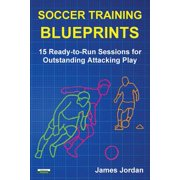 Soccer Training Blueprints : 15 Ready-To-Run Sessions for Outstanding Attacking Play