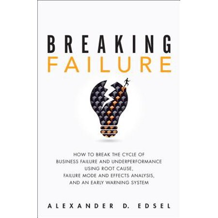 Breaking Failure : How to Break the Cycle of Business Failure and Underperformance Using Root Cause, Failure Mode and Effects Analysis, and an Early Warning (Potential Failure Mode And Effects Analysis Reference Manual)