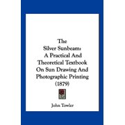 The Silver Sunbeam: A Practical and Theoretical Textbook on Sun Drawing and Photographic Printing (1879)