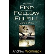 How to Find, Follow, Fulfill : God's Will for Your Life