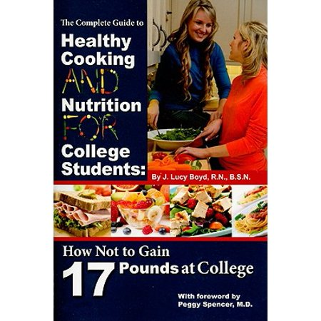 The Complete Guide to Healthy Cooking and Nutrition for College Students : How Not to Gain 17 Pounds at