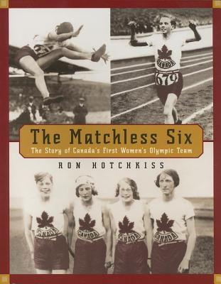 The Matchless Six: The Story of Canadas First Womens Olympic Team