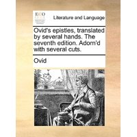 Ovid's Epistles, Translated by Several Hands. the Seventh Edition. Adorn'd with Several Cuts.