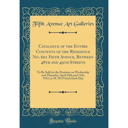 - Catalogue of the Entire Contents of the Residence No. 601 Fifth Avenue, Between 48th and 49th Streets : To Be Sold on the Premises on Wednesday and Thursday, April 10th and 11th, 1912, at 10. 30 O'Clock Each Day (Classic Reprint)