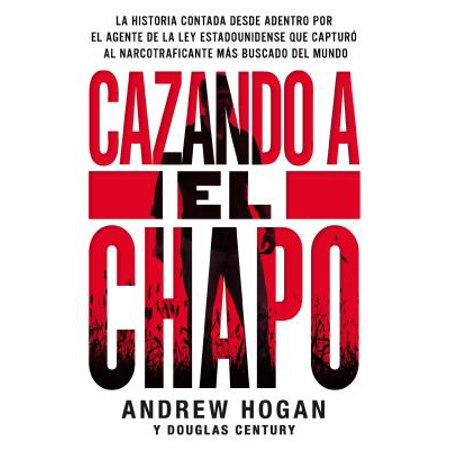 Cazando a El Chapo : La Historia Contada Desde Adentro Por El Agente de la Ley Estadounidense Que Capturó Al Narcotraficante Más Buscado del Mundo