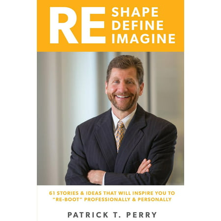 Re-Shape Re-Define Re-Imagine : 61 Ideas and Stories That Will Inspire You to 'Re-Boot' Personally and Professionally