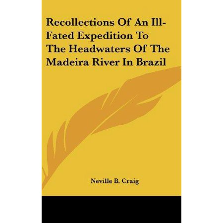 Recollections Of An Ill Fated Expedition To The Headwaters Of The Madeira River In Brazil
