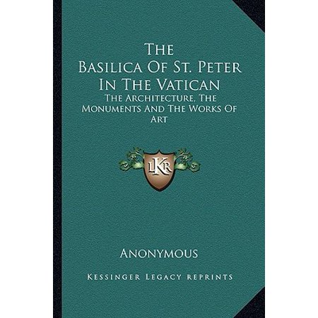The Basilica of St. Peter in the Vatican : The Architecture, the Monuments and the Works of (The Basilica Of St Peter In Vatican City)