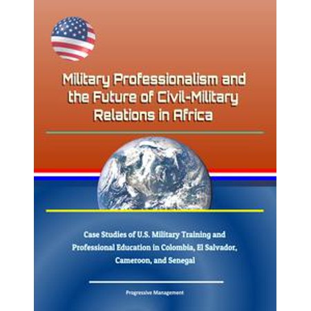 Military Professionalism and the Future of Civil-Military Relations in Africa: Case Studies of U.S. Military Training and Professional Education in Colombia, El Salvador, Cameroon, and Senegal -