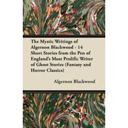 The Mystic Writings of Algernon Blackwood - 14 Short Stories from the Pen of England's Most Prolific Writer of Ghost Stories (Fantasy and Horror Class - eBook