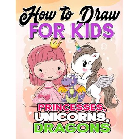 How to Draw for Kids : How to Draw Princesses, Unicorns, Dragons for Kids: A Fun Drawing Book in Easy Simple Step by Step Princess, Unicorn, Pony, Dragon (My Best Beginner Activity Coloring Book for Kids Ages 3-5, 6-8, 9-12, Toddlers, Boys, Girls, Children, Little Teens, Adult)