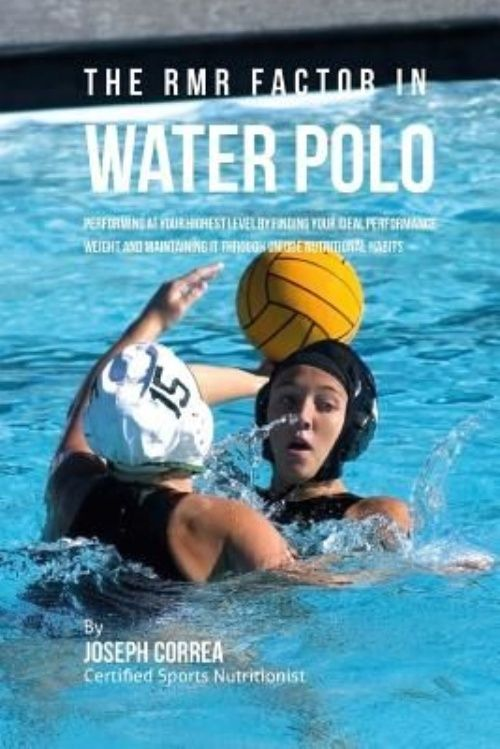 The Rmr Factor in Water Polo: Performing at Your Highest Level by Finding Your Ideal Performance Weight and... by