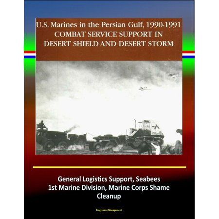 Combat Service Support in Desert Shield and Desert Storm: U.S. Marines in the Persian Gulf, 1990-1991 - General Logistics Support, Seabees, 1st Marine Division, Marine Corps Shame, Cleanup - eBook ()