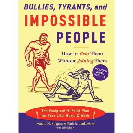 Bullies, Tyrants, And Impossible People: How to Beat Them Without Joining Them by
