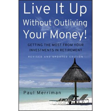 Live It Up Without Outliving Your Money! : Getting the Most from Your Investments in