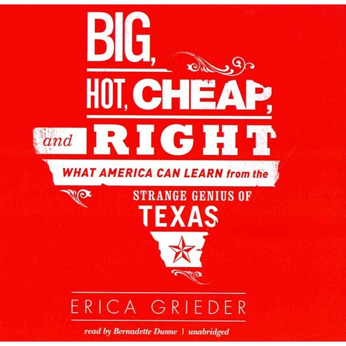 Big, Hot, Cheap, and Right: What America Can Learn from the Strange Genius of Texas: Library Edition