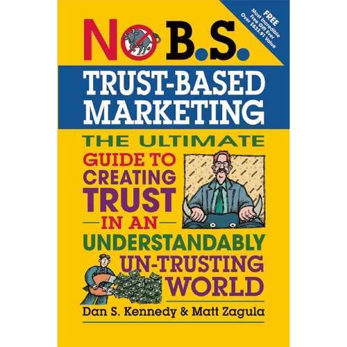 No B.S. Trust-Based Marketing: The Ultimate Guide to Creating Trust in an Understandably Un-trusting World