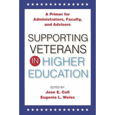 Supporting Veterans in Higher Education: A Primer of Administrators, Faculty, and Advisors