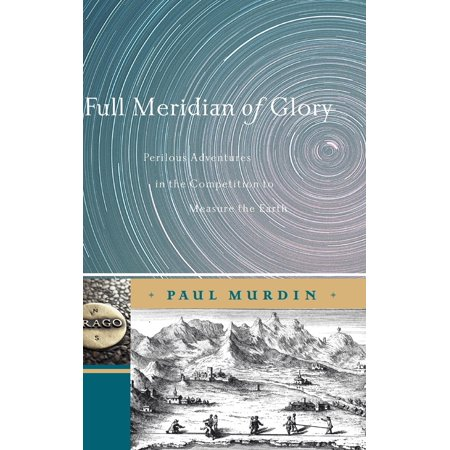 Full Meridian Of Glory   Perilous Adventures In The Competition To Measure The Earth