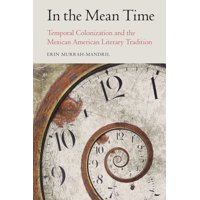 Postwestern Horizons: In the Mean Time: Temporal Colonization and the Mexican American Literary Tradition (Hardcover)